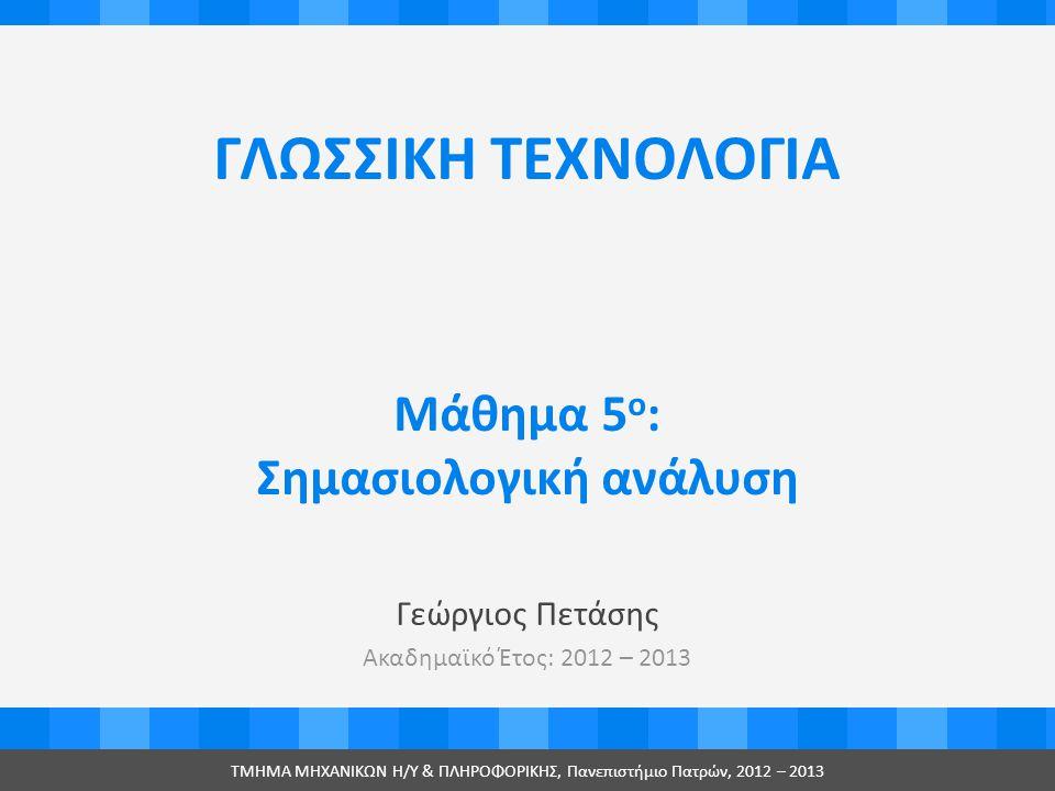 ΓΛΩΣΣΙΚΗ ΤΕΧΝΟΛΟΓΙΑ Γεώργιος Πετάσης Ακαδημαϊκό Έτος: 2012 – 2013 ΤMHMA MHXANIKΩΝ Η/Υ & ΠΛΗΡΟΦΟΡΙΚΗΣ, Πανεπιστήμιο Πατρών, 2012 – 2013 Μάθημα 5 ο : Σημασιολογική ανάλυση