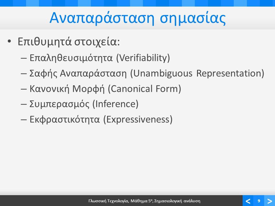 <> Αναπαράσταση σημασίας • Επιθυμητά στοιχεία: – Επαληθευσιμότητα (Verifiability) – Σαφής Αναπαράσταση (Unambiguous Representation) – Κανονική Μορφή (Canonical Form) – Συμπερασμός (Inference) – Εκφραστικότητα (Expressiveness) Γλωσσική Τεχνολογία, Μάθημα 5 ο, Σημασιολογική ανάλυση9