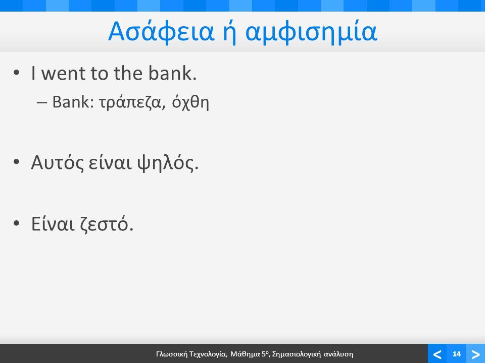 <> Ασάφεια ή αμφισημία • I went to the bank. – Bank: τράπεζα, όχθη • Αυτός είναι ψηλός.