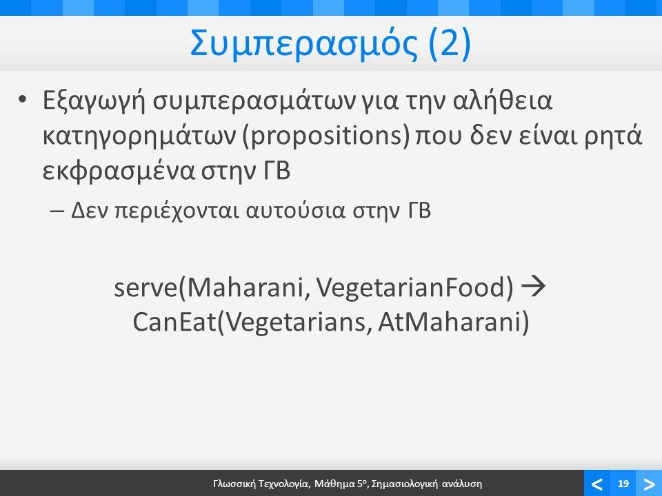 <> Συμπερασμός (2) • Εξαγωγή συμπερασμάτων για την αλήθεια κατηγορημάτων (propositions) που δεν είναι ρητά εκφρασμένα στην ΓΒ – Δεν περιέχονται αυτούσια στην ΓΒ serve(Maharani, VegetarianFood)  CanEat(Vegetarians, AtMaharani) Γλωσσική Τεχνολογία, Μάθημα 5 ο, Σημασιολογική ανάλυση19