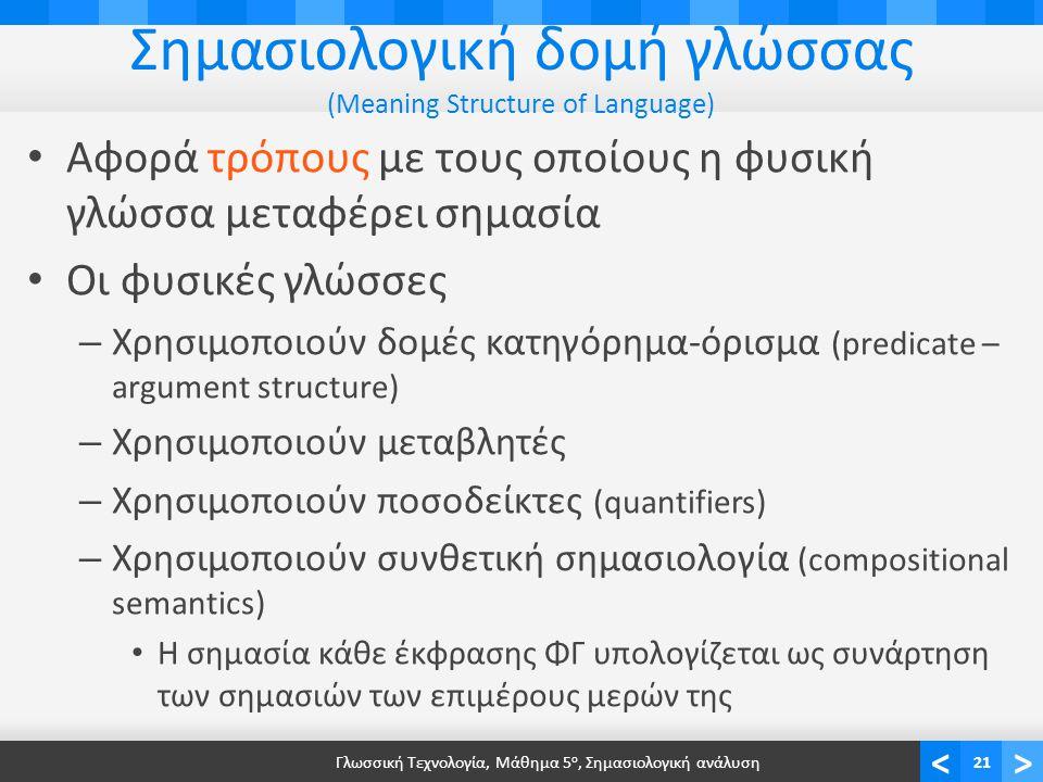 <> Σημασιολογική δομή γλώσσας (Meaning Structure of Language) • Αφορά τρόπους με τους οποίους η φυσική γλώσσα μεταφέρει σημασία • Οι φυσικές γλώσσες – Χρησιμοποιούν δομές κατηγόρημα-όρισμα (predicate – argument structure) – Χρησιμοποιούν μεταβλητές – Χρησιμοποιούν ποσοδείκτες (quantifiers) – Χρησιμοποιούν συνθετική σημασιολογία (compositional semantics) • Η σημασία κάθε έκφρασης ΦΓ υπολογίζεται ως συνάρτηση των σημασιών των επιμέρους μερών της Γλωσσική Τεχνολογία, Μάθημα 5 ο, Σημασιολογική ανάλυση21