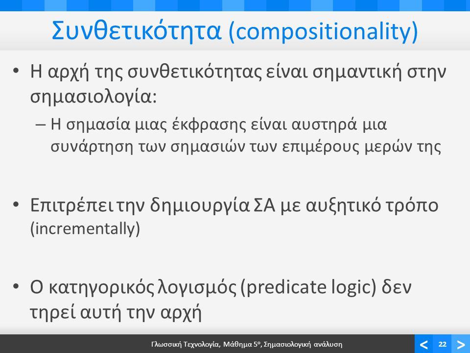 <> Συνθετικότητα (compositionality) • Η αρχή της συνθετικότητας είναι σημαντική στην σημασιολογία: – Η σημασία μιας έκφρασης είναι αυστηρά μια συνάρτηση των σημασιών των επιμέρους μερών της • Επιτρέπει την δημιουργία ΣΑ με αυξητικό τρόπο (incrementally) • Ο κατηγορικός λογισμός (predicate logic) δεν τηρεί αυτή την αρχή Γλωσσική Τεχνολογία, Μάθημα 5 ο, Σημασιολογική ανάλυση22