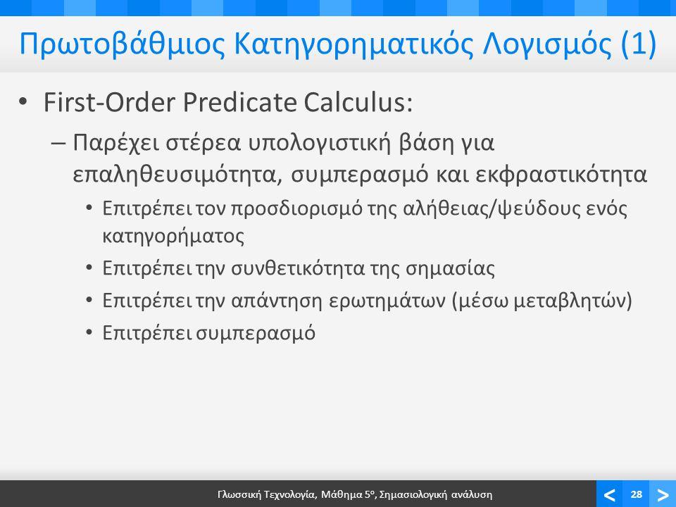<> Πρωτοβάθμιος Κατηγορηματικός Λογισμός (1) • First-Order Predicate Calculus: – Παρέχει στέρεα υπολογιστική βάση για επαληθευσιμότητα, συμπερασμό και εκφραστικότητα • Επιτρέπει τον προσδιορισμό της αλήθειας/ψεύδους ενός κατηγορήματος • Επιτρέπει την συνθετικότητα της σημασίας • Επιτρέπει την απάντηση ερωτημάτων (μέσω μεταβλητών) • Επιτρέπει συμπερασμό Γλωσσική Τεχνολογία, Μάθημα 5 ο, Σημασιολογική ανάλυση28