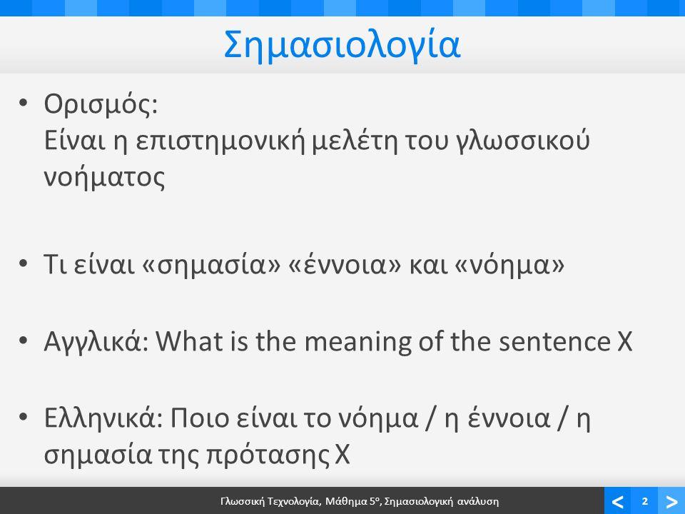 <> Σημασιολογία • Ορισμός: Είναι η επιστημονική μελέτη του γλωσσικού νοήματος • Τι είναι «σημασία» «έννοια» και «νόημα» • Αγγλικά: What is the meaning of the sentence X • Ελληνικά: Ποιο είναι το νόημα / η έννοια / η σημασία της πρότασης Χ Γλωσσική Τεχνολογία, Μάθημα 5 ο, Σημασιολογική ανάλυση2
