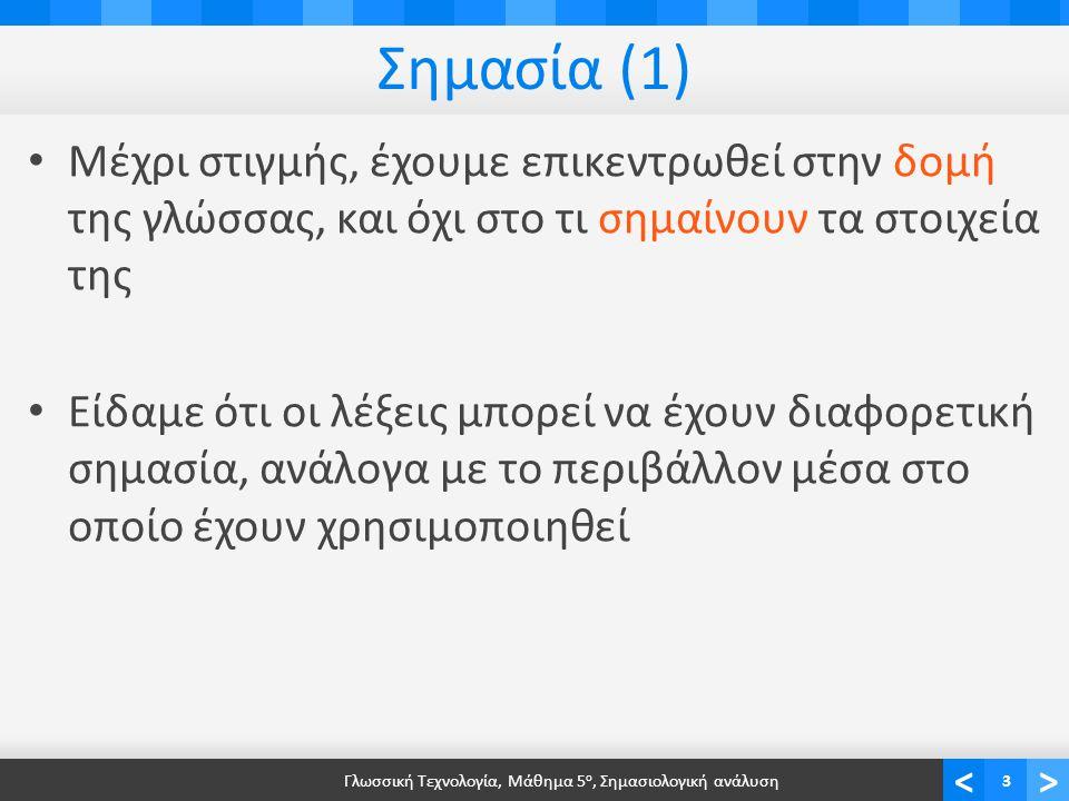 <> Σημασία (1) • Μέχρι στιγμής, έχουμε επικεντρωθεί στην δομή της γλώσσας, και όχι στο τι σημαίνουν τα στοιχεία της • Είδαμε ότι οι λέξεις μπορεί να έχουν διαφορετική σημασία, ανάλογα με το περιβάλλον μέσα στο οποίο έχουν χρησιμοποιηθεί Γλωσσική Τεχνολογία, Μάθημα 5 ο, Σημασιολογική ανάλυση3
