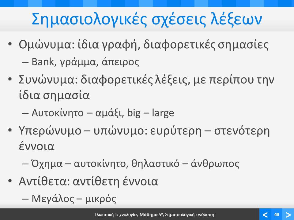 <> Σημασιολογικές σχέσεις λέξεων • Ομώνυμα: ίδια γραφή, διαφορετικές σημασίες – Bank, γράμμα, άπειρος • Συνώνυμα: διαφορετικές λέξεις, με περίπου την ίδια σημασία – Αυτοκίνητο – αμάξι, big – large • Υπερώνυμο – υπώνυμο: ευρύτερη – στενότερη έννοια – Όχημα – αυτοκίνητο, θηλαστικό – άνθρωπος • Αντίθετα: αντίθετη έννοια – Μεγάλος – μικρός Γλωσσική Τεχνολογία, Μάθημα 5 ο, Σημασιολογική ανάλυση43
