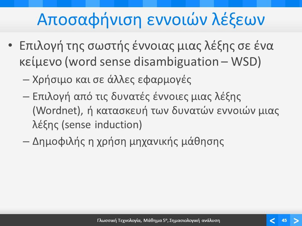 <> Αποσαφήνιση εννοιών λέξεων • Επιλογή της σωστής έννοιας μιας λέξης σε ένα κείμενο (word sense disambiguation – WSD) – Χρήσιμο και σε άλλες εφαρμογές – Επιλογή από τις δυνατές έννοιες μιας λέξης (Wordnet), ή κατασκευή των δυνατών εννοιών μιας λέξης (sense induction) – Δημοφιλής η χρήση μηχανικής μάθησης Γλωσσική Τεχνολογία, Μάθημα 5 ο, Σημασιολογική ανάλυση45