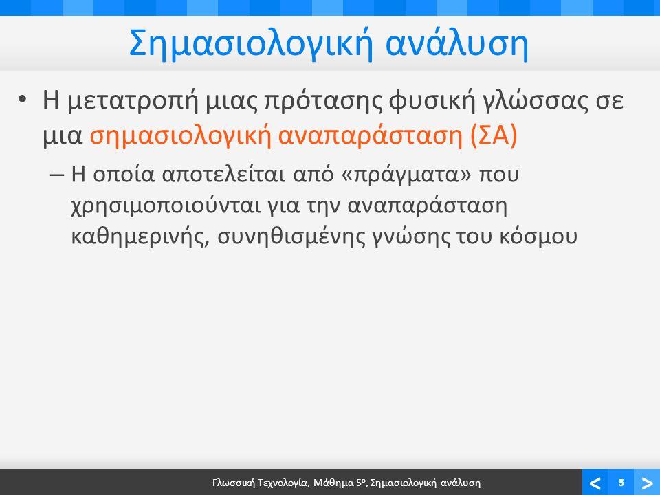 <> Σημασιολογική ανάλυση • Η μετατροπή μιας πρότασης φυσική γλώσσας σε μια σημασιολογική αναπαράσταση (ΣΑ) – Η οποία αποτελείται από «πράγματα» που χρησιμοποιούνται για την αναπαράσταση καθημερινής, συνηθισμένης γνώσης του κόσμου Γλωσσική Τεχνολογία, Μάθημα 5 ο, Σημασιολογική ανάλυση5