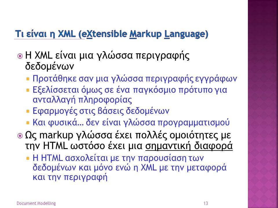  Η XML είναι μια γλώσσα περιγραφής δεδομένων  Προτάθηκε σαν μια γλώσσα περιγραφής εγγράφων  Εξελίσσεται όμως σε ένα παγκόσμιο πρότυπο για ανταλλαγή πληροφορίας  Εφαρμογές στις βάσεις δεδομένων  Και φυσικά… δεν είναι γλώσσα προγραμματισμού  Ως markup γλώσσα έχει πολλές ομοιότητες με την HTML ωστόσο έχει μια σημαντική διαφορά  Η HTML ασχολείται με την παρουσίαση των δεδομένων και μόνο ενώ η XML με την μεταφορά και την περιγραφή 13 Document Modelling