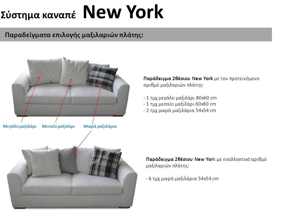 Σύστημα καναπέ New York Τεχνικές Προδιαγραφές: Σκελετός: Κατασκευασμένος από λευκή ξυλεία και μοριοσανίδα Μαξιλάρια Καθίσματος: Κατασκευασμένα από μαλακό αφρός υψηλής αντοχής με επένδυση βάτας και φόδρας Μαξιλάρια Πλάτης: Κατασκευασμένα με γέμισμα από Comforel και επένδυση με ραμμένο κάλυμμα.