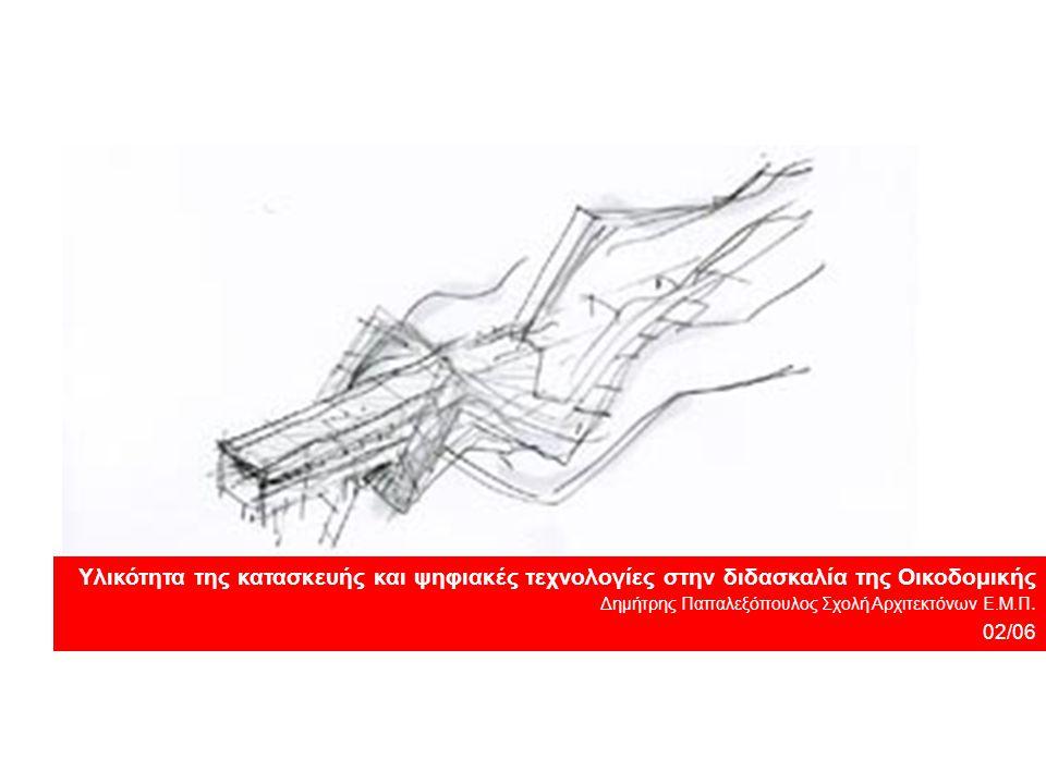 Υλικότητα της κατασκευής και ψηφιακές τεχνολογίες στην διδασκαλία της Οικοδομικής Δημήτρης Παπαλεξόπουλος Σχολή Αρχιτεκτόνων Ε.Μ.Π. 02/06
