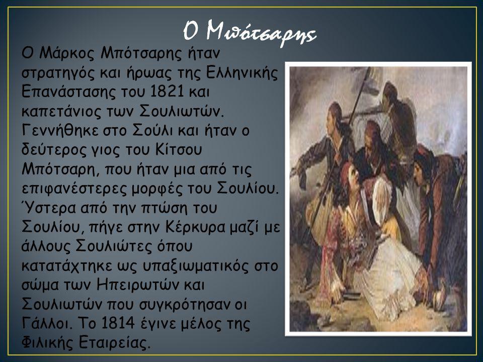 Ο Μάρκος Μπότσαρης ήταν στρατηγός και ήρωας της Ελληνικής Επανάστασης του 1821 και καπετάνιος των Σουλιωτών. Γεννήθηκε στο Σούλι και ήταν ο δεύτερος γ