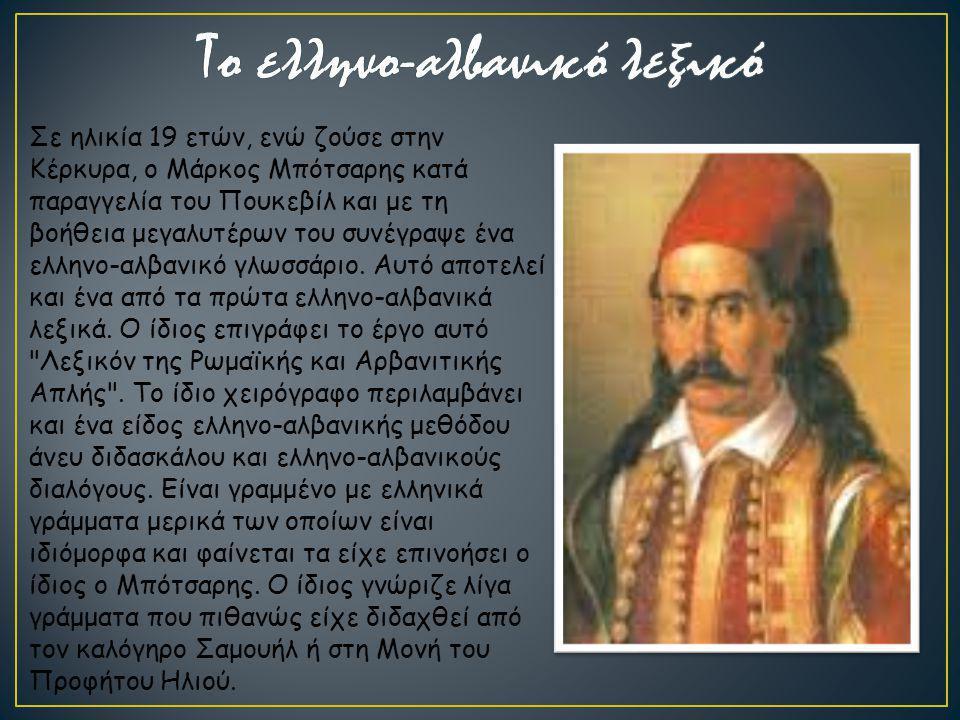 Σε ηλικία 19 ετών, ενώ ζούσε στην Κέρκυρα, ο Μάρκος Μπότσαρης κατά παραγγελία του Πουκεβίλ και με τη βοήθεια μεγαλυτέρων του συνέγραψε ένα ελληνο-αλβα