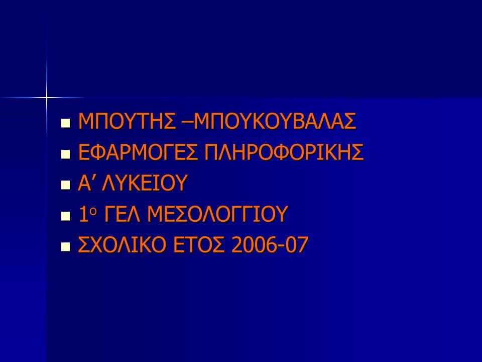  ΜΠΟΥΤΗΣ –ΜΠΟΥΚΟΥΒΑΛΑΣ  ΕΦΑΡΜΟΓΕΣ ΠΛΗΡΟΦΟΡΙΚΗΣ  Α' ΛΥΚΕΙΟΥ  1 ο ΓΕΛ ΜΕΣΟΛΟΓΓΙΟΥ  ΣΧΟΛΙΚΟ ΕΤΟΣ 2006-07