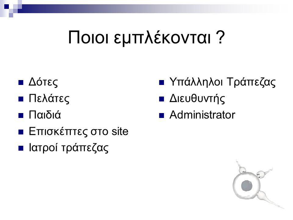 Ποιοι εμπλέκονται ?  Δότες  Πελάτες  Παιδιά  Επισκέπτες στο site  Ιατροί τράπεζας  Υπάλληλοι Τράπεζας  Διευθυντής  Administrator