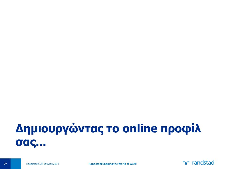 Παρασκευή, 27 Ιουνίου 2014Randstad: Shaping the World of Work 29 Δημιουργώντας το online προφίλ σας...