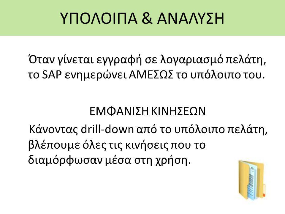 ΥΠΟΛΟΙΠΑ & ΑΝΑΛΥΣΗ Όταν γίνεται εγγραφή σε λογαριασμό πελάτη, το SAP ενημερώνει ΑΜΕΣΩΣ το υπόλοιπο του. ΕΜΦΑΝΙΣΗ ΚΙΝΗΣΕΩΝ Κάνοντας drill-down από το υ