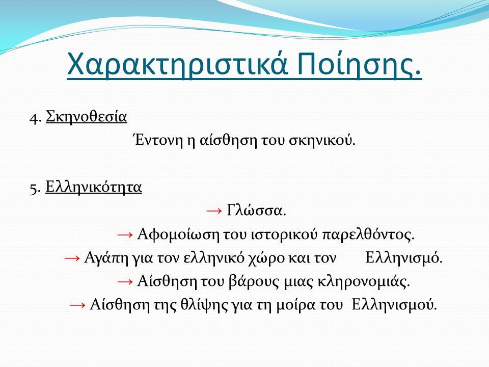 Χαρακτηριστικά Ποίησης. 4. Σκηνοθεσία Έντονη η αίσθηση του σκηνικού. 5. Ελληνικότητα → Γλώσσα. → Αφομοίωση του ιστορικού παρελθόντος. → Αγάπη για τον