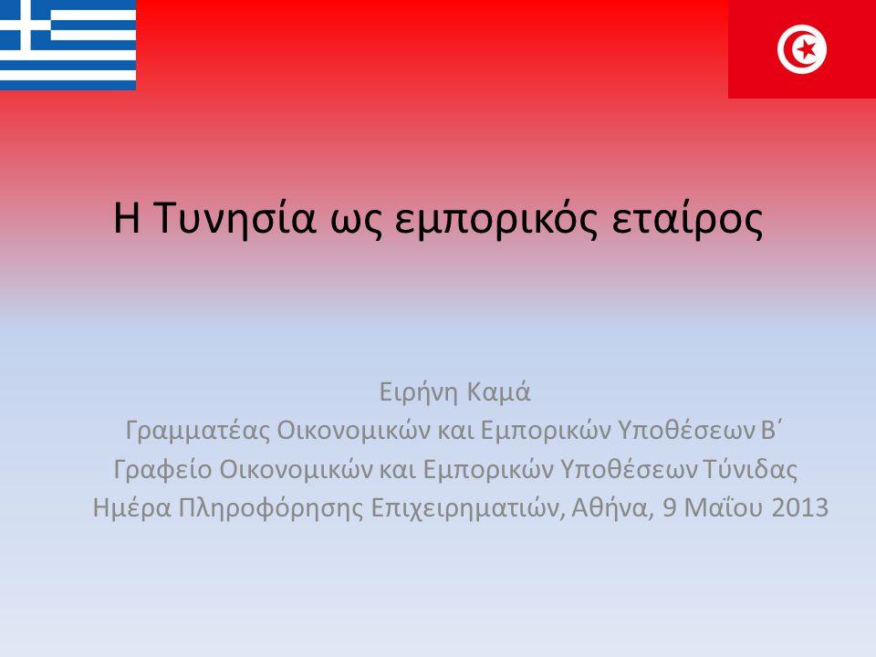 Η Τυνησία ως εμπορικός εταίρος Ειρήνη Καμά Γραμματέας Οικονομικών και Εμπορικών Υποθέσεων Β΄ Γραφείο Οικονομικών και Εμπορικών Υποθέσεων Τύνιδας Ημέρα Πληροφόρησης Επιχειρηματιών, Αθήνα, 9 Μαΐου 2013
