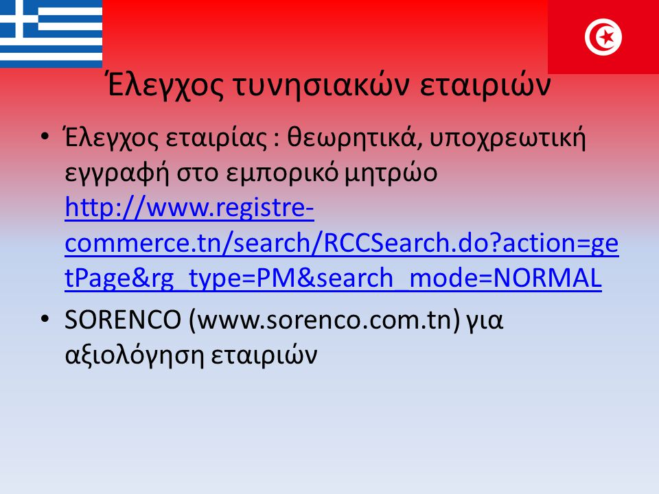 Έλεγχος τυνησιακών εταιριών • Έλεγχος εταιρίας : θεωρητικά, υποχρεωτική εγγραφή στο εμπορικό μητρώο http://www.registre- commerce.tn/search/RCCSearch.do?action=ge tPage&rg_type=PM&search_mode=NORMAL http://www.registre- commerce.tn/search/RCCSearch.do?action=ge tPage&rg_type=PM&search_mode=NORMAL • SORENCO (www.sorenco.com.tn) για αξιολόγηση εταιριών