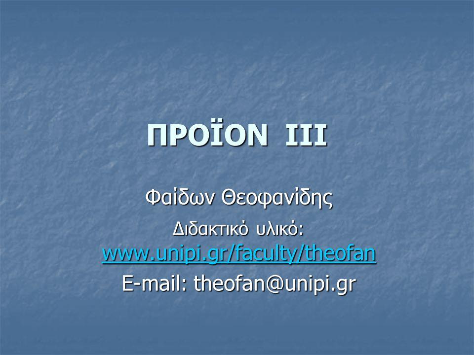 ΠΡΟΪΟΝ III Φαίδων Θεοφανίδης Διδακτικό υλικό: www.unipi.gr/faculty/theofan www.unipi.gr/faculty/theofan E-mail: theofan@unipi.gr