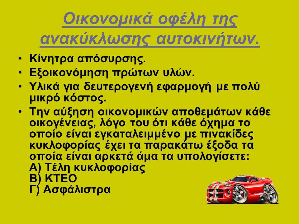 Οικονομικά οφέλη της ανακύκλωσης αυτοκινήτων. •Κίνητρα απόσυρσης. •Εξοικονόμηση πρώτων υλών. •Υλικά για δευτερογενή εφαρμογή με πολύ μικρό κόστος. •Τη