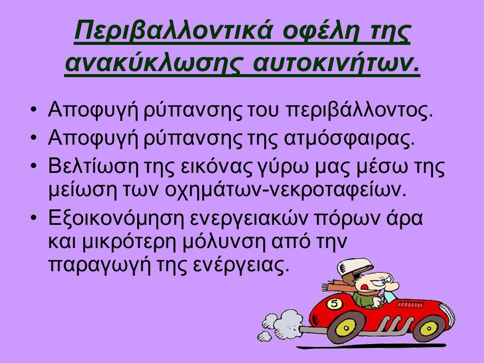 Περιβαλλοντικά οφέλη της ανακύκλωσης αυτοκινήτων. •Αποφυγή ρύπανσης του περιβάλλοντος. •Αποφυγή ρύπανσης της ατμόσφαιρας. •Βελτίωση της εικόνας γύρω μ