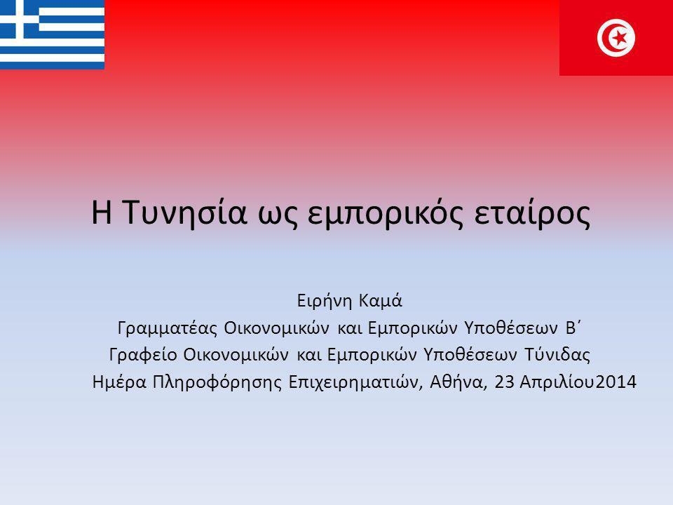 Η Τυνησία ως εμπορικός εταίρος Ειρήνη Καμά Γραμματέας Οικονομικών και Εμπορικών Υποθέσεων Β΄ Γραφείο Οικονομικών και Εμπορικών Υποθέσεων Τύνιδας Ημέρα Πληροφόρησης Επιχειρηματιών, Αθήνα, 23 Απριλίου2014