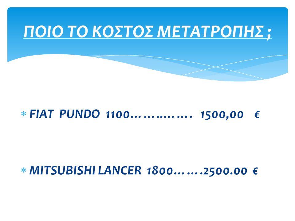  FIAT PUNDO 1100……..……. 1500,00 €  MITSUBISHI LANCER 1800…….2500.00 € ΠΟΙΟ ΤΟ ΚΟΣΤΟΣ ΜΕΤΑΤΡΟΠΗΣ ;