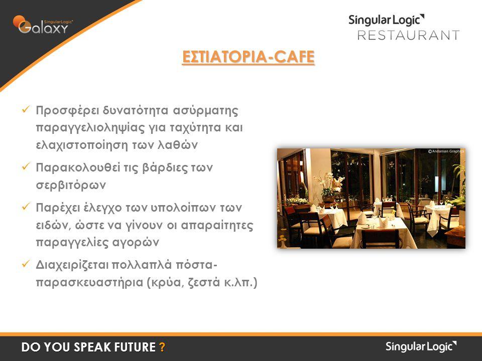 ΕΣΤΙΑΤΟΡΙΑ-CAFE  Προσφέρει δυνατότητα ασύρματης παραγγελιοληψίας για ταχύτητα και ελαχιστοποίηση των λαθών  Παρακολουθεί τις βάρδιες των σερβιτόρων  Παρέχει έλεγχο των υπολοίπων των ειδών, ώστε να γίνουν οι απαραίτητες παραγγελίες αγορών  Διαχειρίζεται πολλαπλά πόστα- παρασκευαστήρια (κρύα, ζεστά κ.λπ.) DO YOU SPEAK FUTURE