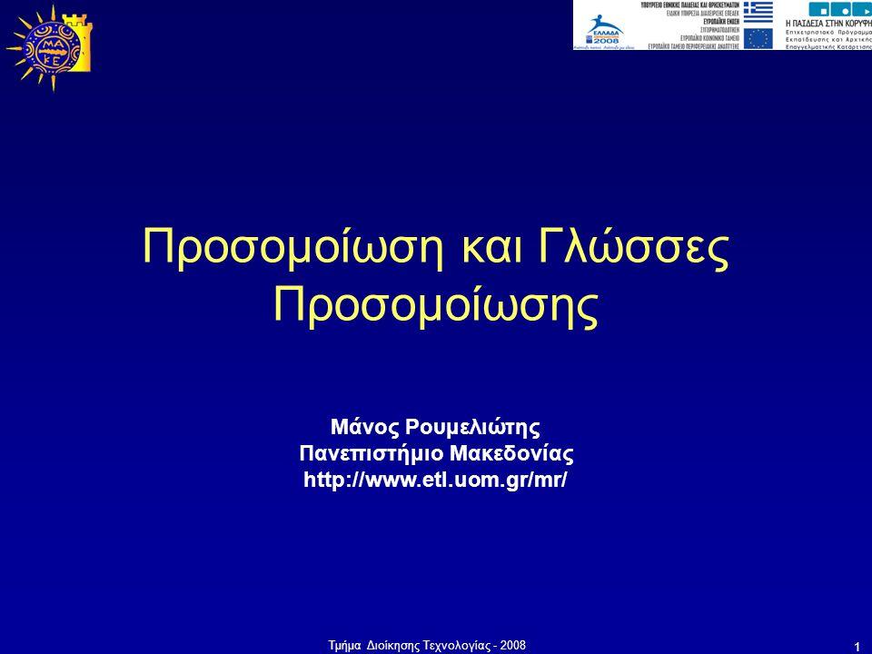 Τμήμα Διοίκησης Τεχνολογίας - 2008 1 Μάνος Ρουμελιώτης Πανεπιστήμιο Μακεδονίας http://www.etl.uom.gr/mr/ Προσομοίωση και Γλώσσες Προσομοίωσης