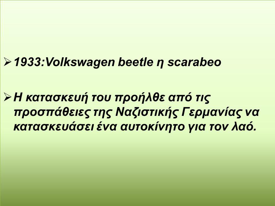  1933:Volkswagen beetle η scarabeo  Η κατασκευή του προήλθε από τις προσπάθειες της Ναζιστικής Γερμανίας να κατασκευάσει ένα αυτοκίνητο για τον λαό.