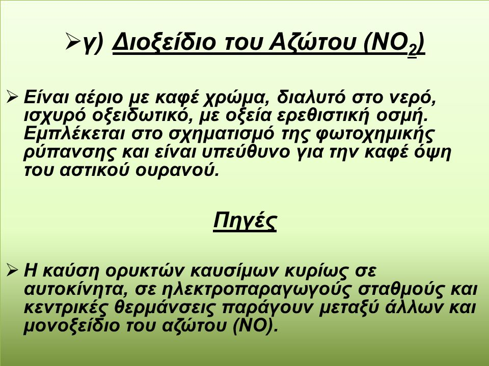  γ) Διοξείδιο του Αζώτου (ΝΟ 2 )  Είναι αέριο με καφέ χρώμα, διαλυτό στο νερό, ισχυρό οξειδωτικό, με οξεία ερεθιστική οσμή. Εμπλέκεται στο σχηματισμ
