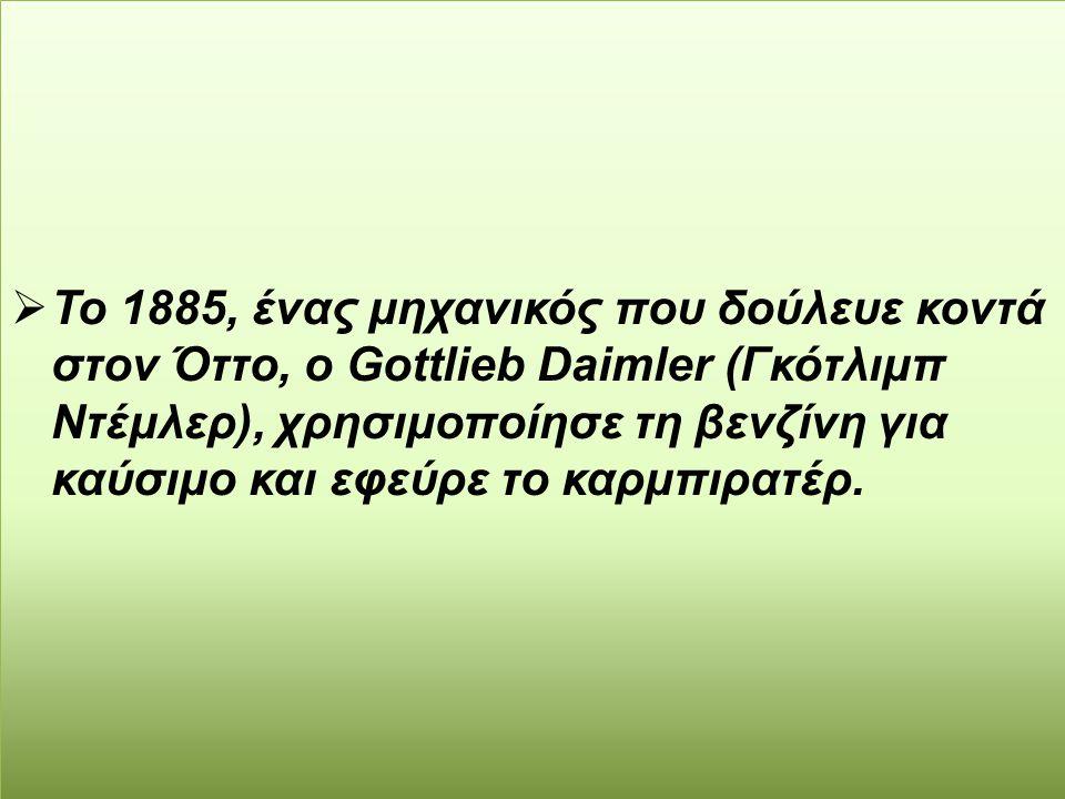  Το 1885, ένας μηχανικός που δούλευε κοντά στον Όττο, ο Gοttlieb Daimler (Γκότλιμπ Ντέμλερ), χρησιμοποίησε τη βενζίνη για καύσιμο και εφεύρε το καρμπ
