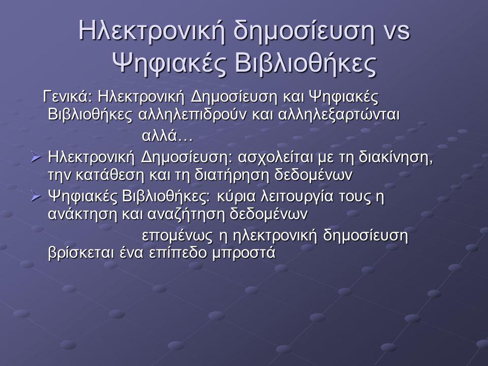 Ηλεκτρονική δημοσίευση vs Ψηφιακές Βιβλιοθήκες Γενικά: Ηλεκτρονική Δημοσίευση και Ψηφιακές Βιβλιοθήκες αλληλεπιδρούν και αλληλεξαρτώνται Γενικά: Ηλεκτρονική Δημοσίευση και Ψηφιακές Βιβλιοθήκες αλληλεπιδρούν και αλληλεξαρτώνται αλλά… αλλά…  Ηλεκτρονική Δημοσίευση: ασχολείται με τη διακίνηση, την κατάθεση και τη διατήρηση δεδομένων  Ψηφιακές Βιβλιοθήκες: κύρια λειτουργία τους η ανάκτηση και αναζήτηση δεδομένων επομένως η ηλεκτρονική δημοσίευση βρίσκεται ένα επίπεδο μπροστά επομένως η ηλεκτρονική δημοσίευση βρίσκεται ένα επίπεδο μπροστά