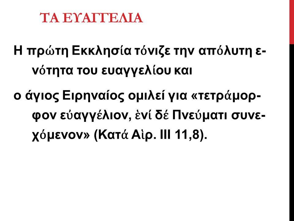 Η πρ ώ τη Εκκλησ ί α τ ό νιζε την απ ό λυτη ε ν ό τητα του ευαγγελ ί ου και ο άγιος Ειρηναίος ομιλεί για «τετρ ά μορ φον ε ὐ αγγ έ λιον, ἑ ν ί δ έ Πνε ύ ματι συνε χ ό μενον» (Κατ ά Α ἱ ρ.