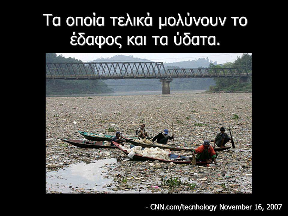 Τα οποία τελικά μολύνουν το έδαφος και τα ύδατα. - CNN.com/tecnhology November 16, 2007