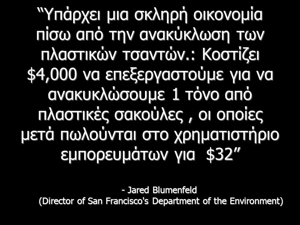 Υπάρχει μια σκληρή οικονομία πίσω από την ανακύκλωση των πλαστικών τσαντών.: Κοστίζει $4,000 να επεξεργαστούμε για να ανακυκλώσουμε 1 τόνο από πλαστικές σακούλες, οι οποίες μετά πωλούνται στο χρηματιστήριο εμπορευμάτων για $32 - Jared Blumenfeld (Director of San Francisco s Department of the Environment)