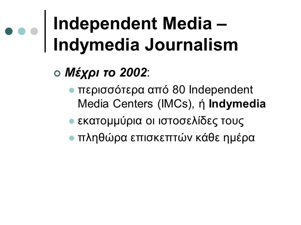 Independent Media – Indymedia Journalism Μέχρι το 2002:  περισσότερα από 80 Independent Media Centers (IMCs), ή Indymedia  εκατομμύρια οι ιστοσελίδες τους  πληθώρα επισκεπτών κάθε ημέρα