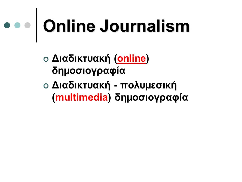 Online Journalism Διαδικτυακή (online) δημοσιογραφία Διαδικτυακή - πολυμεσική (multimedia) δημοσιογραφία