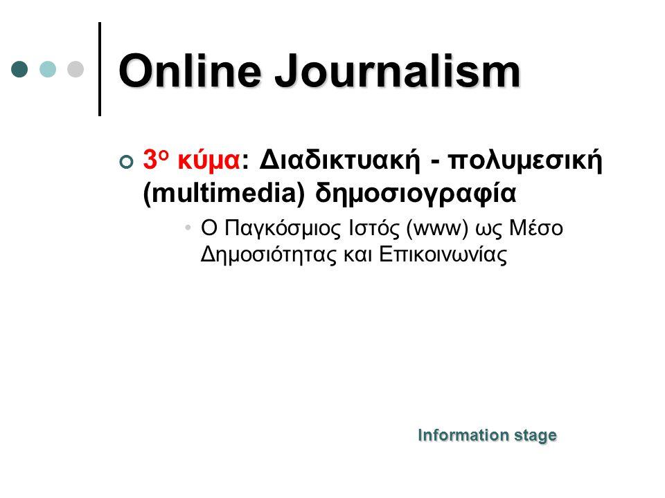 Online Journalism 3 ο κύμα: Διαδικτυακή - πολυμεσική (multimedia) δημοσιογραφία •Ο Παγκόσμιος Ιστός (www) ως Μέσο Δημοσιότητας και Επικοινωνίας Information stage