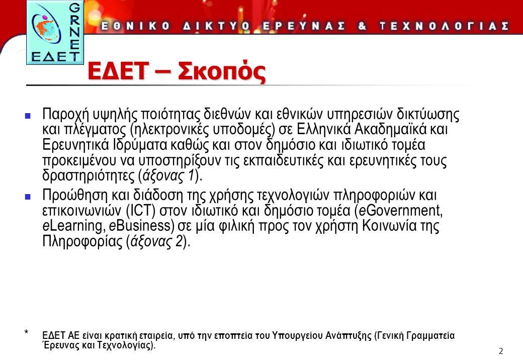 2 ΕΔΕΤ – Σκοπός  Παροχή υψηλής ποιότητας διεθνών και εθνικών υπηρεσιών δικτύωσης και πλέγματος (ηλεκτρονικές υποδομές) σε Ελληνικά Ακαδημαϊκά και Ερευνητικά Ιδρύματα καθώς και στον δημόσιο και ιδιωτικό τομέα προκειμένου να υποστηρίξουν τις εκπαιδευτικές και ερευνητικές τους δραστηριότητες ( άξονας 1 ).