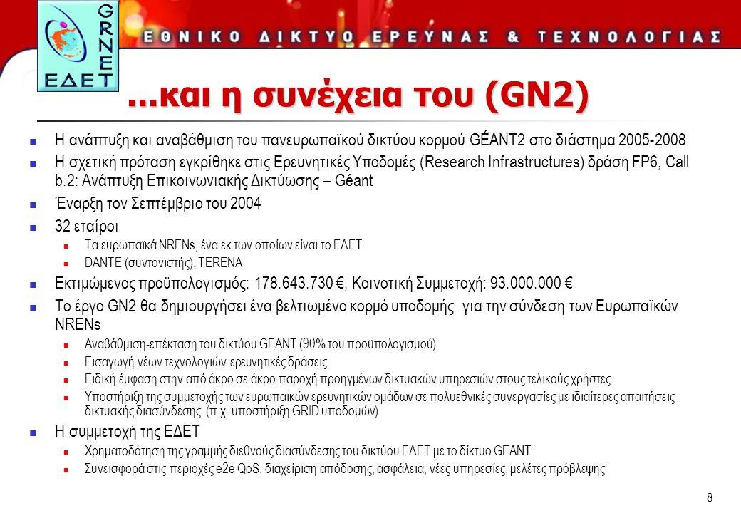 8...και η συνέχεια του (GN2)  Η ανάπτυξη και αναβάθμιση του πανευρωπαϊκού δικτύου κορμού GÉANT2 στο διάστημα 2005-2008  H σχετική πρόταση εγκρίθηκε στις Ερευνητικές Υποδομές (Research Infrastructures) δράση FP6, Call b.2: Ανάπτυξη Επικοινωνιακής Δικτύωσης – Géant  Έναρξη τον Σεπτέμβριο του 2004  32 εταίροι  Tα ευρωπαϊκά NRENs, ένα εκ των οποίων είναι το ΕΔΕΤ  DANTE (συντονιστής), TERENA  Εκτιμώμενος προϋπολογισμός: 178.643.730 €, Κοινοτική Συμμετοχή: 93.000.000 €  Το έργο GN2 θα δημιουργήσει ένα βελτιωμένο κορμό υποδομής για την σύνδεση των Ευρωπαϊκών NRENs  Αναβάθμιση-επέκταση του δικτύου GEANT (90% του προϋπολογισμού)  Εισαγωγή νέων τεχνολογιών-ερευνητικές δράσεις  Ειδική έμφαση στην από άκρο σε άκρο παροχή προηγμένων δικτυακών υπηρεσιών στους τελικούς χρήστες  Υποστήριξη της συμμετοχής των ευρωπαϊκών ερευνητικών ομάδων σε πολυεθνικές συνεργασίες με ιδιαίτερες απαιτήσεις δικτυακής διασύνδεσης (π.χ.