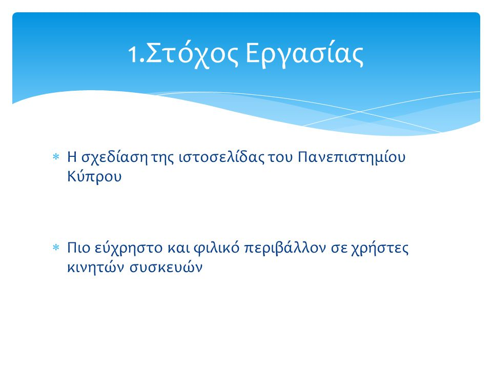  Η σχεδίαση της ιστοσελίδας του Πανεπιστημίου Κύπρου  Πιο εύχρηστο και φιλικό περιβάλλον σε χρήστες κινητών συσκευών 1.Στόχος Εργασίας