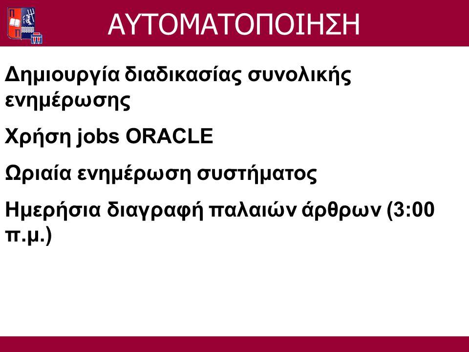 Δημιουργία διαδικασίας συνολικής ενημέρωσης Χρήση jobs ORACLE Ωριαία ενημέρωση συστήματος Ημερήσια διαγραφή παλαιών άρθρων (3:00 π.μ.) ΑΥΤΟΜΑΤΟΠΟΙΗΣΗ