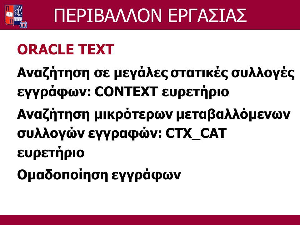 ΠΕΡΙΒΑΛΛΟΝ ΕΡΓΑΣΙΑΣ ORACLE TEXT Αναζήτηση σε μεγάλες στατικές συλλογές εγγράφων: CONTEXT ευρετήριο Αναζήτηση μικρότερων μεταβαλλόμενων συλλογών εγγραφών: CTX_CAT ευρετήριο Ομαδοποίηση εγγράφων