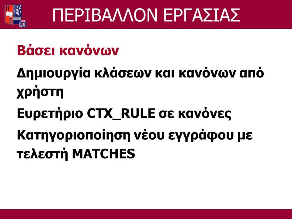 ΠΕΡΙΒΑΛΛΟΝ ΕΡΓΑΣΙΑΣ Βάσει κανόνων Δημιουργία κλάσεων και κανόνων από χρήστη Ευρετήριο CTX_RULE σε κανόνες Κατηγοριοποίηση νέου εγγράφου με τελεστή MATCHES