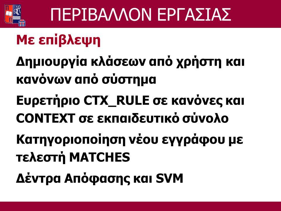 ΠΕΡΙΒΑΛΛΟΝ ΕΡΓΑΣΙΑΣ Με επίβλεψη Δημιουργία κλάσεων από χρήστη και κανόνων από σύστημα Ευρετήριο CTX_RULE σε κανόνες και CONTEXT σε εκπαιδευτικό σύνολο Κατηγοριοποίηση νέου εγγράφου με τελεστή MATCHES Δέντρα Απόφασης και SVM