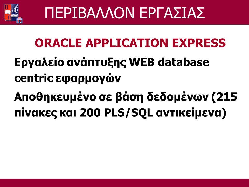 ORACLE APPLICATION EXPRESS Εργαλείο ανάπτυξης WEB database centric εφαρμογών Αποθηκευμένο σε βάση δεδομένων (215 πίνακες και 200 PLS/SQL αντικείμενα) ΠΕΡΙΒΑΛΛΟΝ ΕΡΓΑΣΙΑΣ