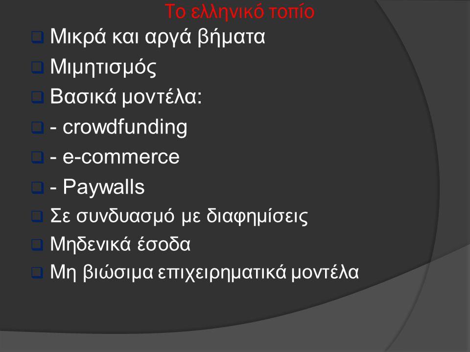 Το ελληνικό τοπίο  Μικρά και αργά βήματα  Μιμητισμός  Βασικά μοντέλα:  - crowdfunding  - e-commerce  - Paywalls  Σε συνδυασμό με διαφημίσεις 